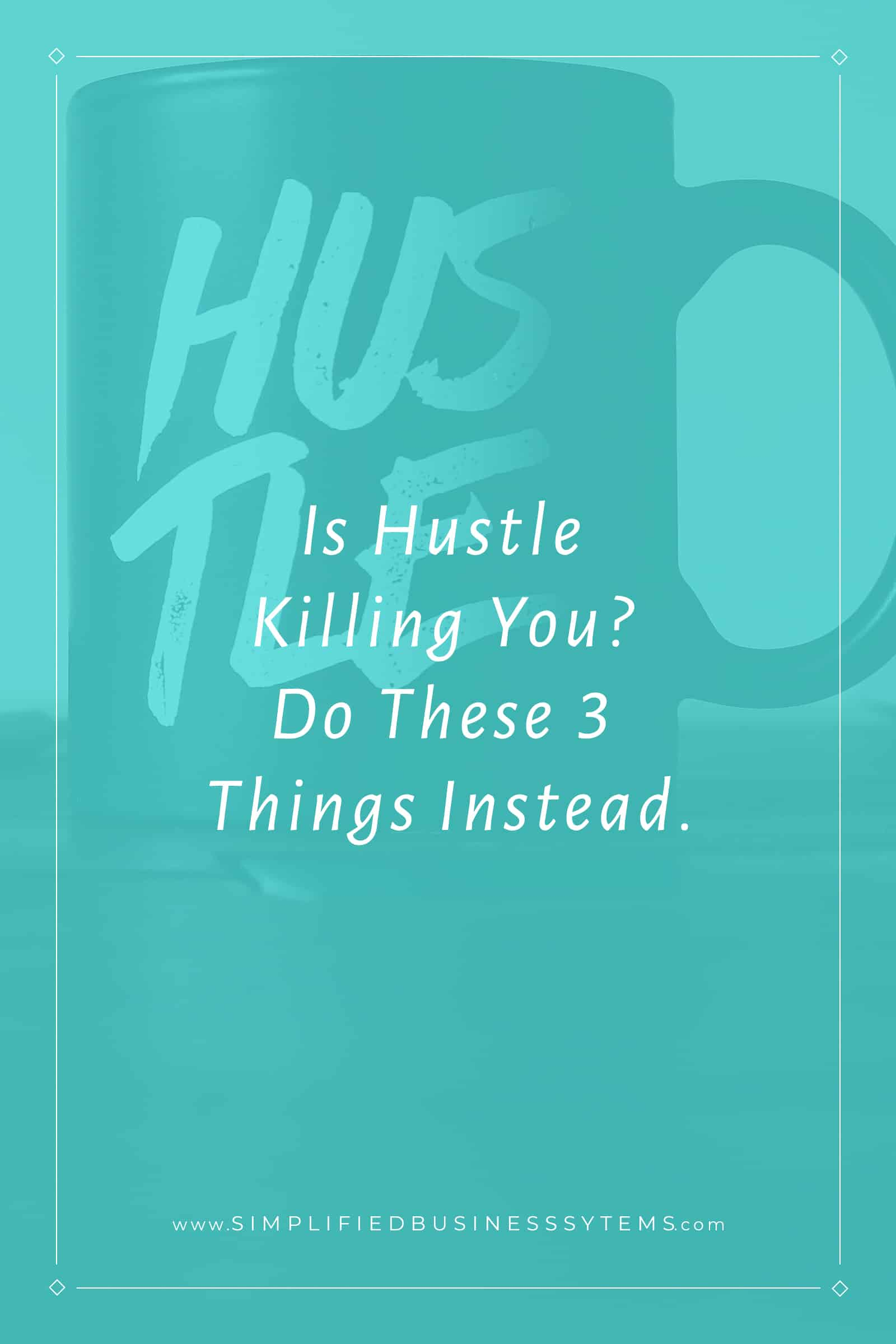 Is Hustle Killing You? Do These 3 Things Instead.
