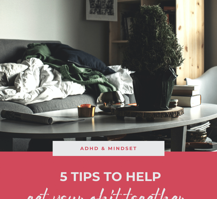 5 Tips to Help Get your Shit Together as an ADHD Entrepreneur